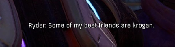 "In-game dialogue. Ryder explains, ""Some of my best friends are krogan."""