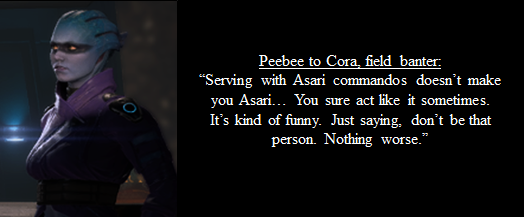 """Image of Asari crew member Peebee, with selected field banter dialogue to Cora. """"Serving with Asari commandos doesn't make you Asari... You sure act like it sometimes. It's kind of funny. Just saying, don't be that person. Nothing worse."""""""