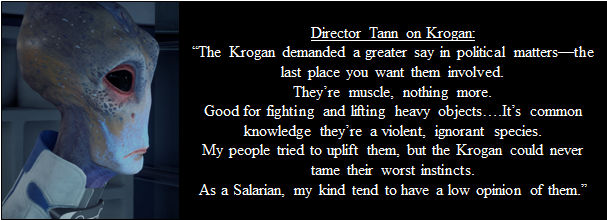 "Image of Director Jarun Tann, with dialogue about the Krogan. He says, ""The Krogan demanded a greater say in political matters—the last place you want them involved. They're muscle, nothing more. Good for fighting and lifting heavy objects….It's common knowledge they're a violent, ignorant species. My people tried to uplift them, but the Krogan could never tame their worst instincts. As a Salarian, my kind tend to have a low opinion of them."""