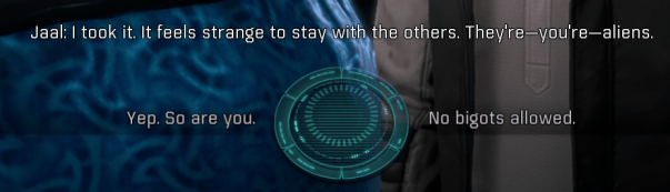 "Jaal speaking to Ryder about taking the tech lab as his living space. Jaa; says ""I took it. It feels strange to stay with the others. They're--you're--aliens."" Two dialogue choices for the player are below. The left choice says ""Yep. So Are you."" The right choice says ""No bigots allowed."""